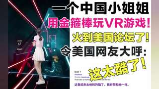 《VR游戏》一个中国小姐姐,用金箍棒玩VR游戏!火到美国论坛了!美国网友大呼:太酷了!(视频)